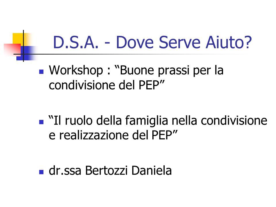 D.S.A. - Dove Serve Aiuto? Workshop : Buone prassi per la condivisione del PEP Il ruolo della famiglia nella condivisione e realizzazione del PEP dr.s
