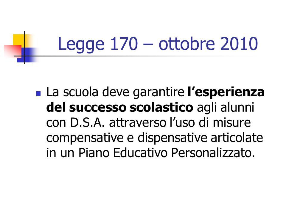 Legge 170 – ottobre 2010 La scuola deve garantire lesperienza del successo scolastico agli alunni con D.S.A. attraverso luso di misure compensative e