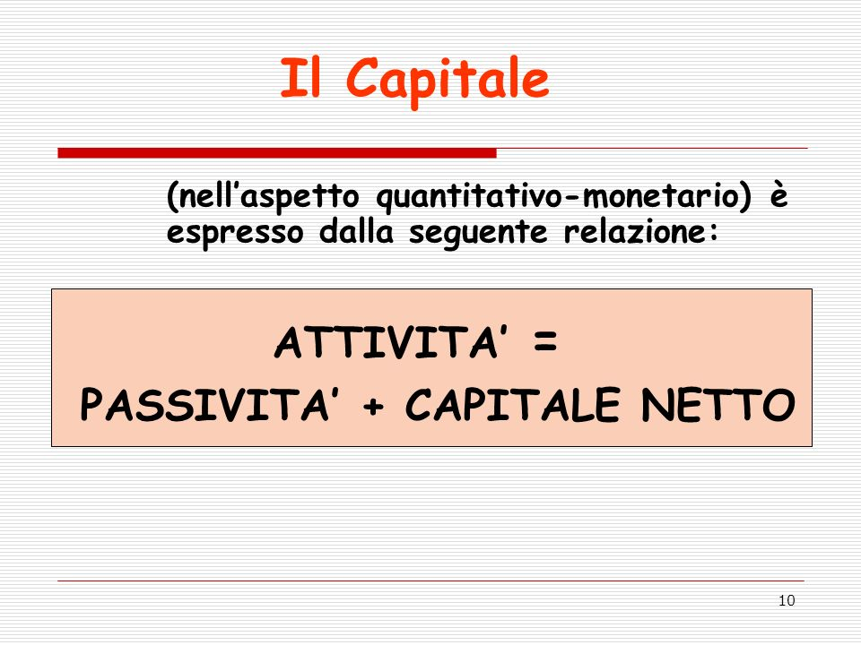 10 (nellaspetto quantitativo-monetario) è espresso dalla seguente relazione: PASSIVITA + CAPITALE NETTO ATTIVITA = Il Capitale