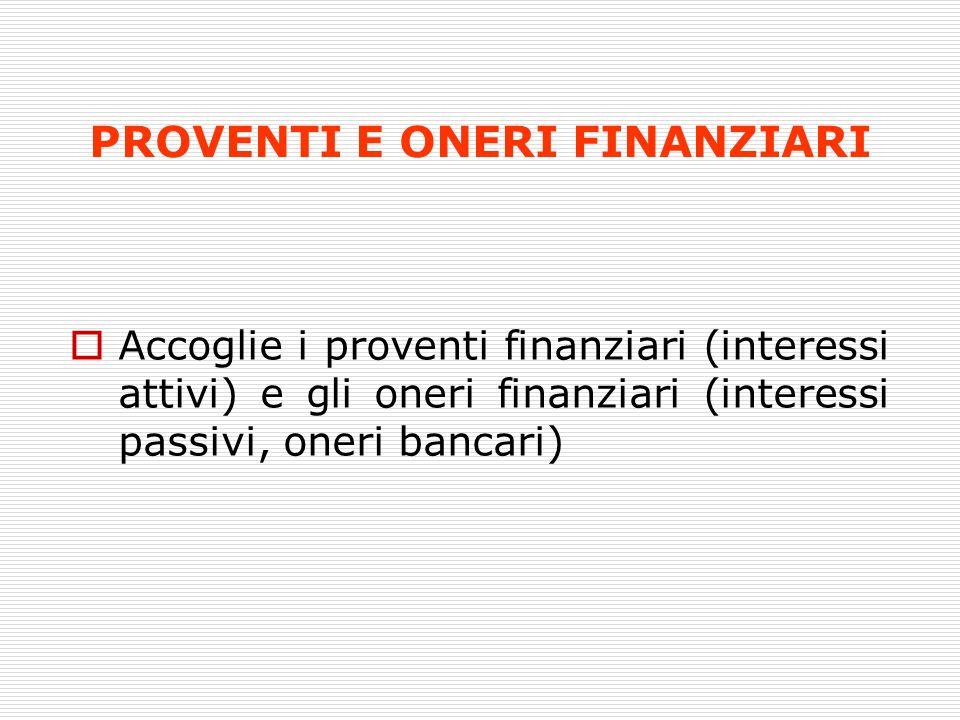 PROVENTI E ONERI FINANZIARI Accoglie i proventi finanziari (interessi attivi) e gli oneri finanziari (interessi passivi, oneri bancari)