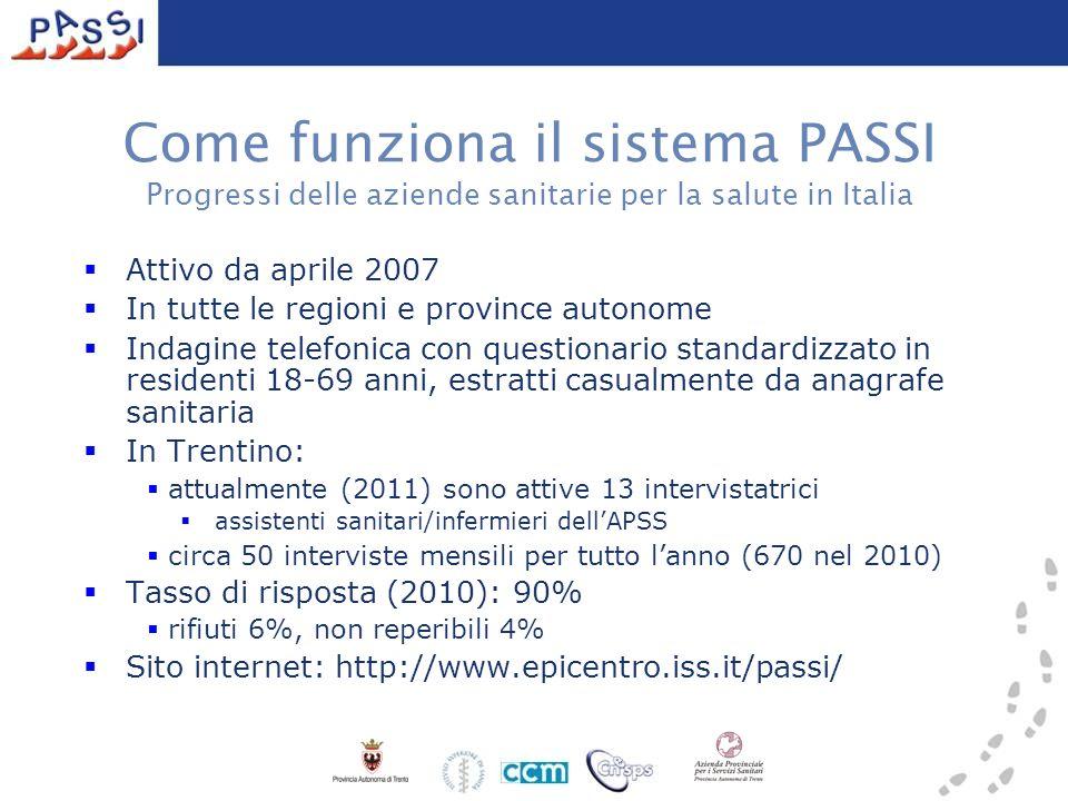 Attivo da aprile 2007 In tutte le regioni e province autonome Indagine telefonica con questionario standardizzato in residenti 18-69 anni, estratti casualmente da anagrafe sanitaria In Trentino: attualmente (2011) sono attive 13 intervistatrici assistenti sanitari/infermieri dellAPSS circa 50 interviste mensili per tutto lanno (670 nel 2010) Tasso di risposta (2010): 90% rifiuti 6%, non reperibili 4% Sito internet: http://www.epicentro.iss.it/passi/ Come funziona il sistema PASSI Progressi delle aziende sanitarie per la salute in Italia
