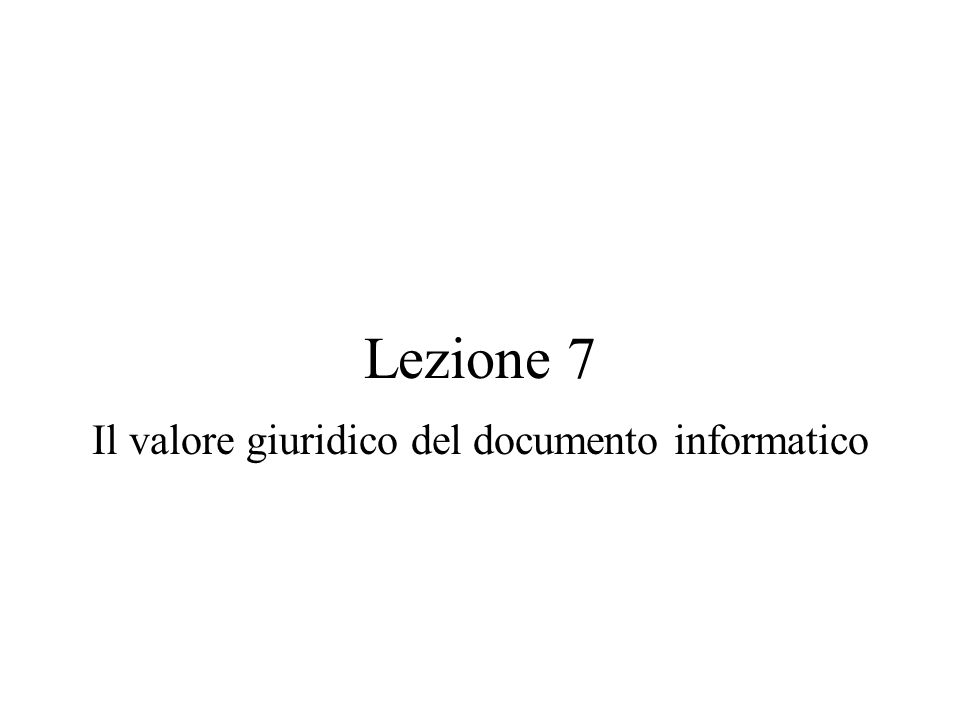 Lezione 7 Il valore giuridico del documento informatico