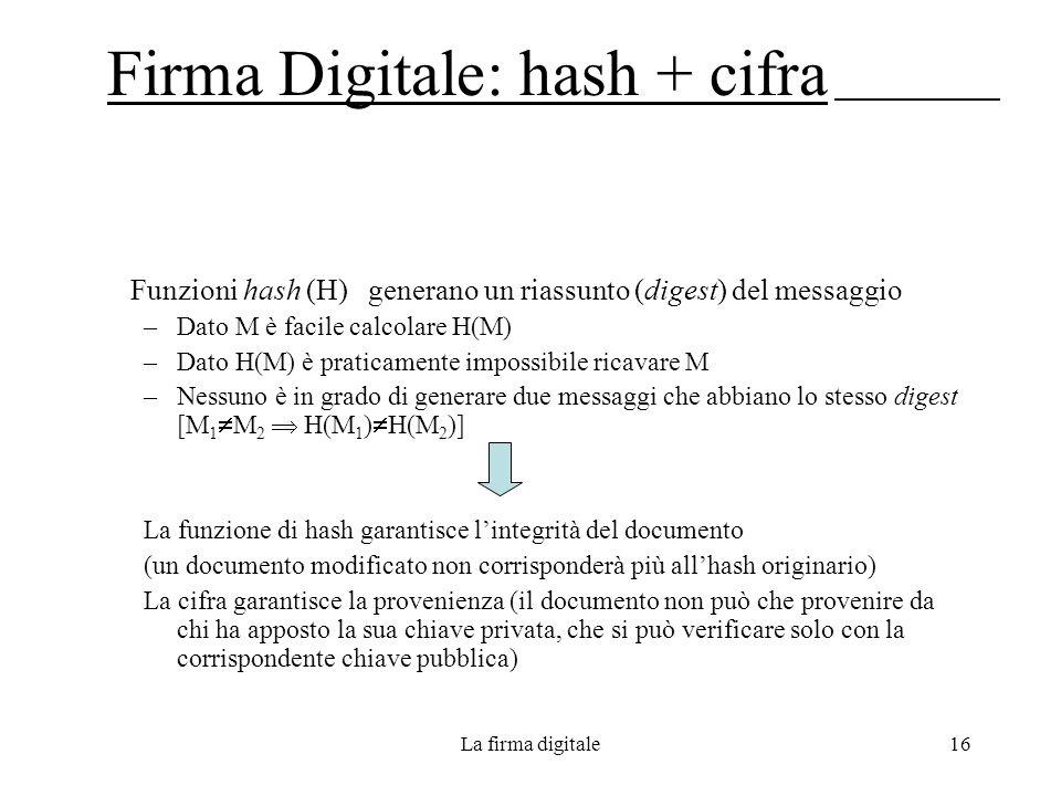 La firma digitale16 Firma Digitale: hash + cifra Funzioni hash (H) generano un riassunto (digest) del messaggio –Dato M è facile calcolare H(M) –Dato