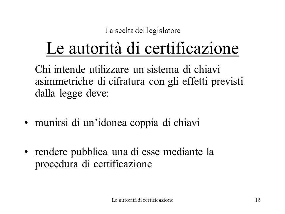 Le autorità di certificazione18 La scelta del legislatore Le autorità di certificazione Chi intende utilizzare un sistema di chiavi asimmetriche di ci