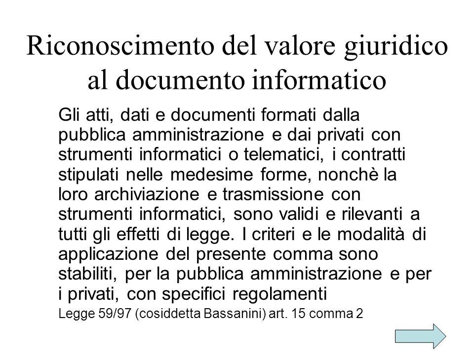 Riconoscimento del valore giuridico al documento informatico Gli atti, dati e documenti formati dalla pubblica amministrazione e dai privati con strum