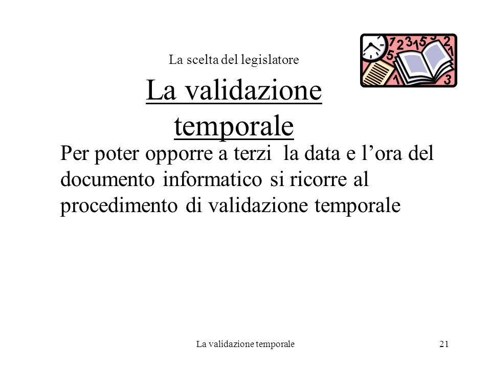 La validazione temporale21 La scelta del legislatore La validazione temporale Per poter opporre a terzi la data e lora del documento informatico si ri