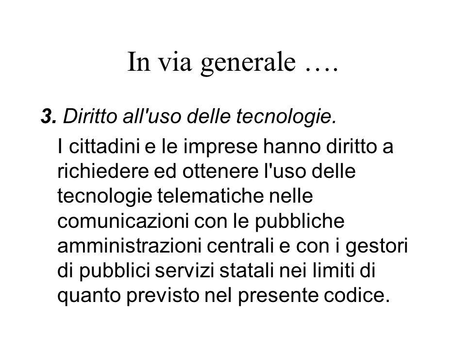 In via generale …. 3. Diritto all'uso delle tecnologie. I cittadini e le imprese hanno diritto a richiedere ed ottenere l'uso delle tecnologie telemat