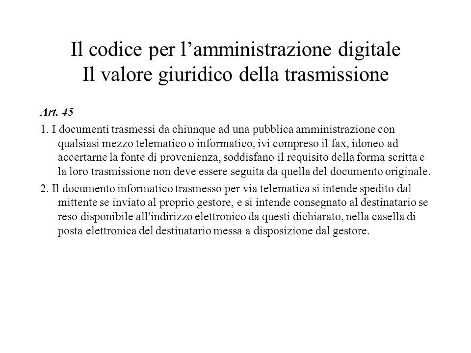 Il codice per lamministrazione digitale Il valore giuridico della trasmissione Art. 45 1. I documenti trasmessi da chiunque ad una pubblica amministra