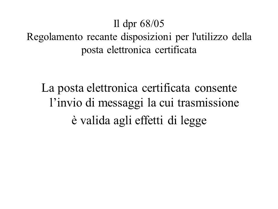 Il dpr 68/05 Regolamento recante disposizioni per l'utilizzo della posta elettronica certificata La posta elettronica certificata consente linvio di m