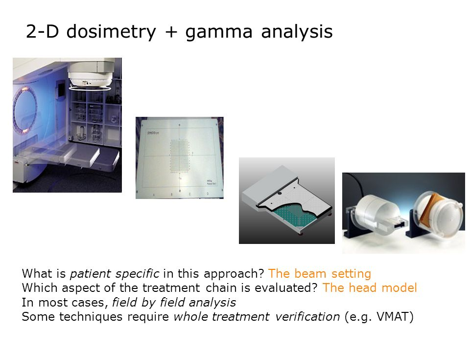 2-D dosimetry + gamma analysis What is patient specific in this approach? The beam setting Which aspect of the treatment chain is evaluated? The head