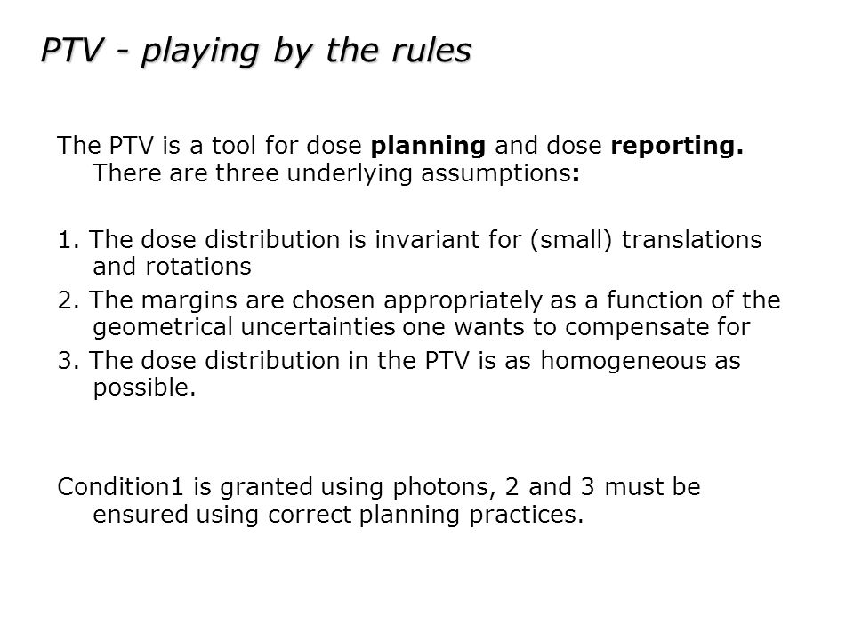 PTV - playing by the rules The PTV is a tool for dose planning and dose reporting. There are three underlying assumptions: 1. The dose distribution is
