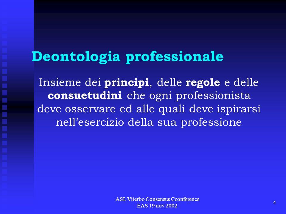 ASL Viterbo Consensus Cconference EAS 19 nov 2002 4 Deontologia professionale Insieme dei principi, delle regole e delle consuetudini che ogni professionista deve osservare ed alle quali deve ispirarsi nellesercizio della sua professione