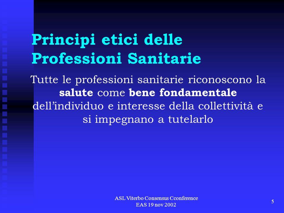 ASL Viterbo Consensus Cconference EAS 19 nov 2002 6 Principi etici delle Professioni Sanitarie rispetto della vita rispetto della salute fisica e psichica rispetto della libertà e della dignità della persona diligenza, perizia, prudenza scienza e coscienza