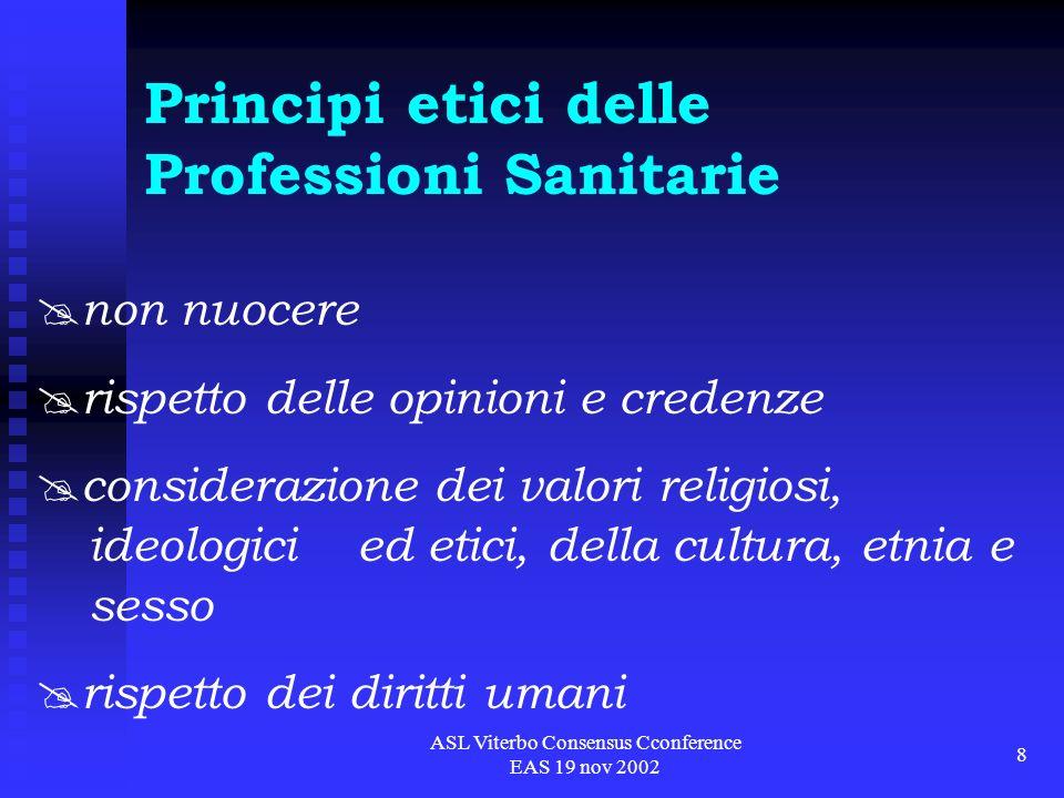 ASL Viterbo Consensus Cconference EAS 19 nov 2002 8 Principi etici delle Professioni Sanitarie non nuocere rispetto delle opinioni e credenze considerazione dei valori religiosi, ideologici ed etici, della cultura, etnia e sesso rispetto dei diritti umani