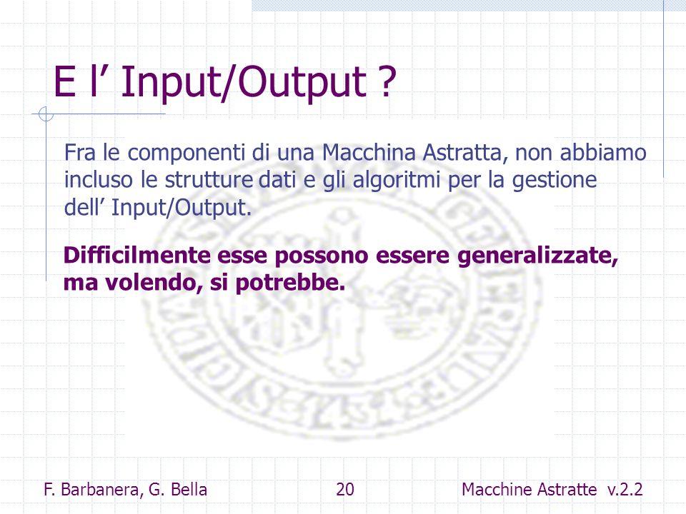 F. Barbanera, G. Bella 20 Macchine Astratte v.2.2 E l Input/Output ? Fra le componenti di una Macchina Astratta, non abbiamo incluso le strutture dati