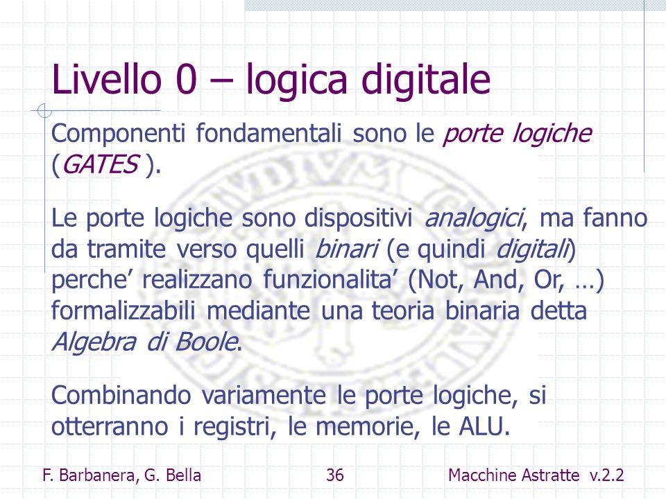 F. Barbanera, G. Bella 36 Macchine Astratte v.2.2 Livello 0 – logica digitale Componenti fondamentali sono le porte logiche (GATES ). Le porte logiche