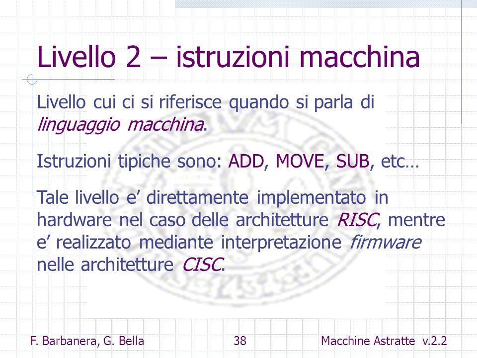 F. Barbanera, G. Bella 38 Macchine Astratte v.2.2 Livello 2 – istruzioni macchina Livello cui ci si riferisce quando si parla di linguaggio macchina.