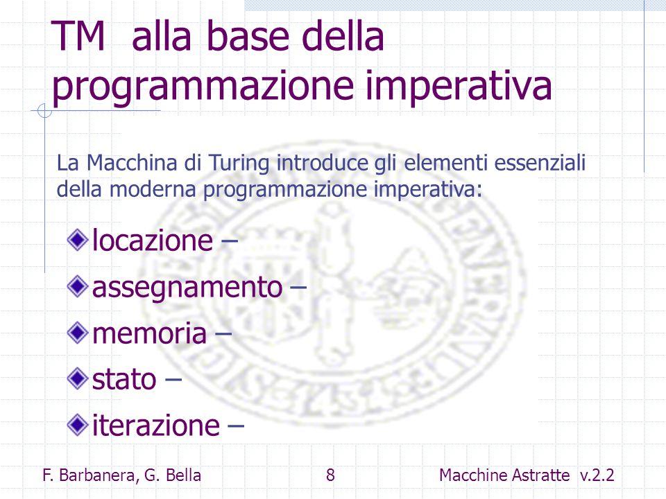 F. Barbanera, G. Bella 8 Macchine Astratte v.2.2 TM alla base della programmazione imperativa locazione – assegnamento – memoria – stato – iterazione