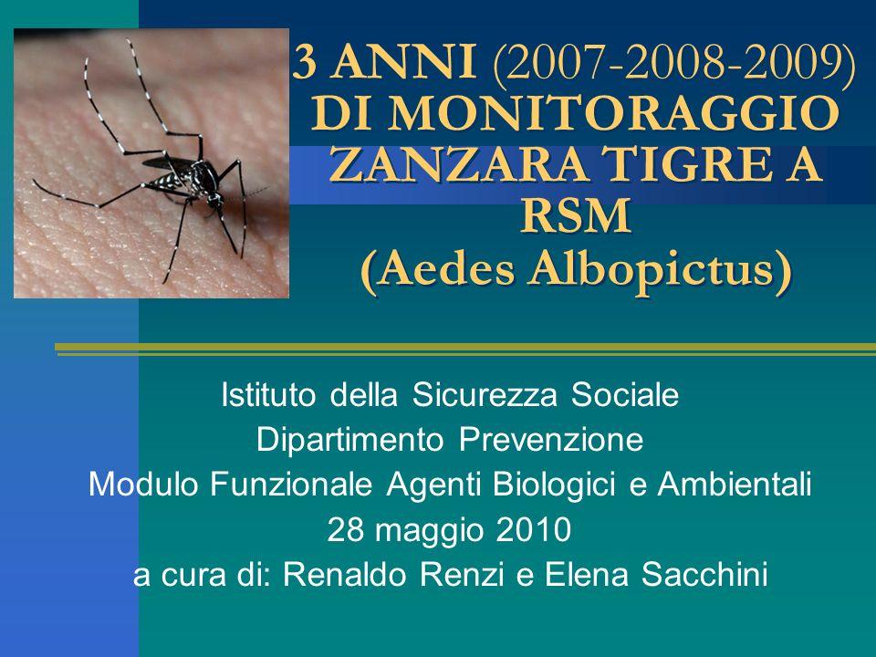 3 ANNI (2007-2008-2009) DI MONITORAGGIO ZANZARA TIGRE A RSM (Aedes Albopictus) Istituto della Sicurezza Sociale Dipartimento Prevenzione Modulo Funzionale Agenti Biologici e Ambientali 28 maggio 2010 a cura di: Renaldo Renzi e Elena Sacchini
