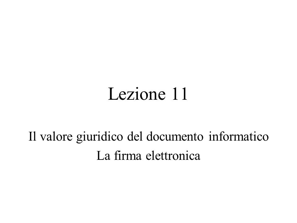 Lezione 11 Il valore giuridico del documento informatico La firma elettronica