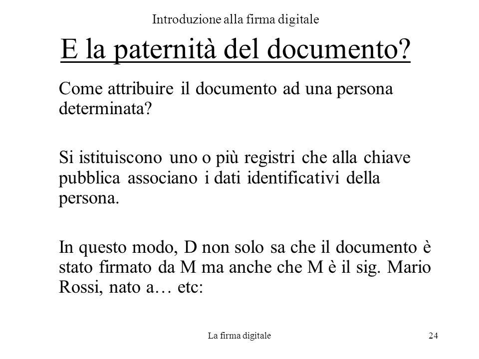 La firma digitale24 Introduzione alla firma digitale E la paternità del documento? Come attribuire il documento ad una persona determinata? Si istitui
