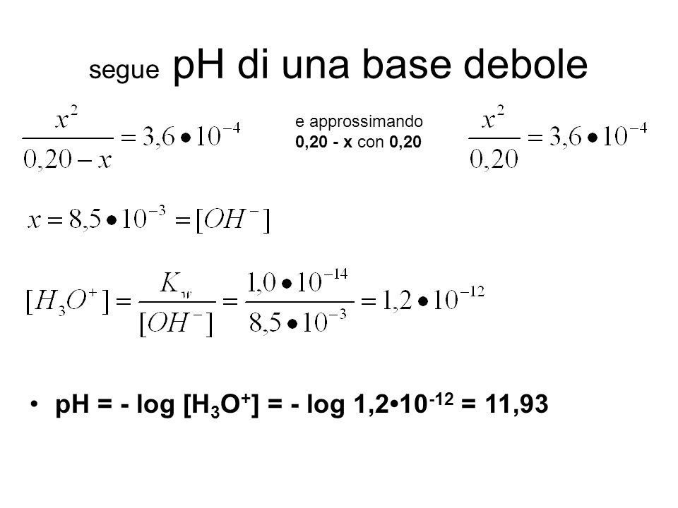 segue pH di una base debole pH = - log [H 3 O + ] = - log 1,210 -12 = 11,93 e approssimando 0,20 - x con 0,20