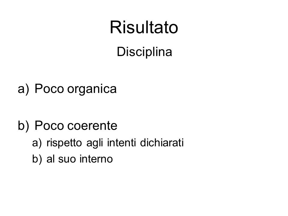 Risultato Disciplina a)Poco organica b)Poco coerente a)rispetto agli intenti dichiarati b)al suo interno