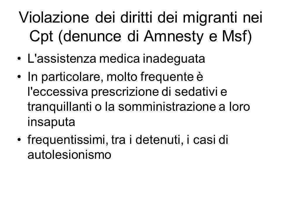 Violazione dei diritti dei migranti nei Cpt (denunce di Amnesty e Msf) L assistenza medica inadeguata In particolare, molto frequente è l eccessiva prescrizione di sedativi e tranquillanti o la somministrazione a loro insaputa frequentissimi, tra i detenuti, i casi di autolesionismo