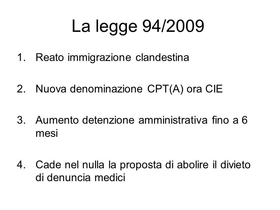 La legge 94/2009 1.Reato immigrazione clandestina 2.Nuova denominazione CPT(A) ora CIE 3.Aumento detenzione amministrativa fino a 6 mesi 4.Cade nel nulla la proposta di abolire il divieto di denuncia medici