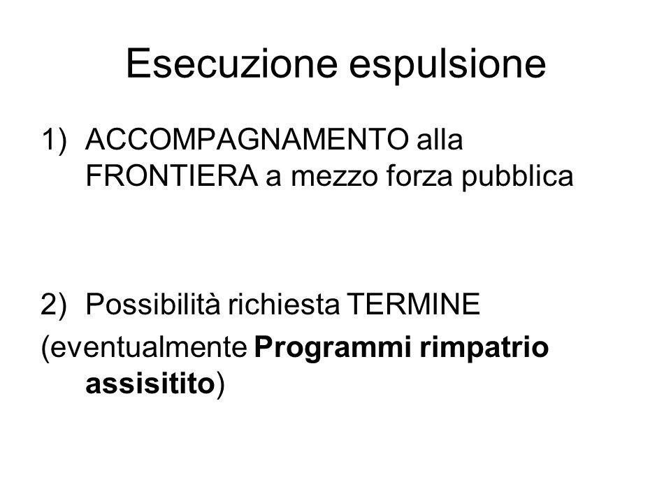 Esecuzione espulsione 1)ACCOMPAGNAMENTO alla FRONTIERA a mezzo forza pubblica 2)Possibilità richiesta TERMINE (eventualmente Programmi rimpatrio assisitito)
