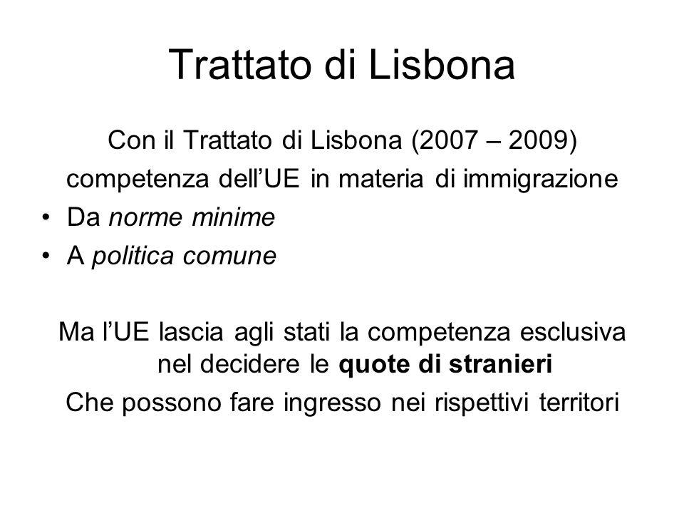 Trattato di Lisbona Con il Trattato di Lisbona (2007 – 2009) competenza dellUE in materia di immigrazione Da norme minime A politica comune Ma lUE lascia agli stati la competenza esclusiva nel decidere le quote di stranieri Che possono fare ingresso nei rispettivi territori