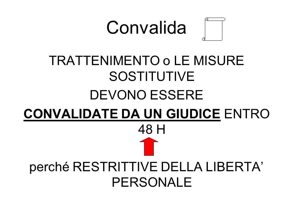 Convalida TRATTENIMENTO o LE MISURE SOSTITUTIVE DEVONO ESSERE CONVALIDATE DA UN GIUDICE ENTRO 48 H perché RESTRITTIVE DELLA LIBERTA PERSONALE