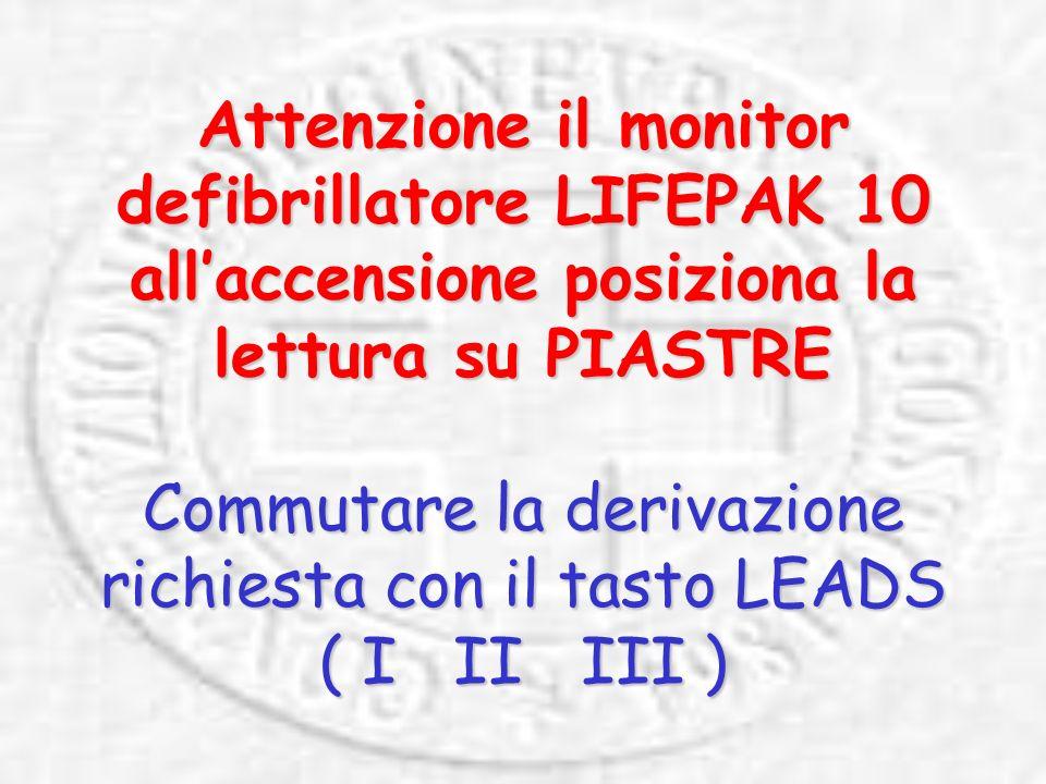 Attenzione il monitor defibrillatore LIFEPAK 10 allaccensione posiziona la lettura su PIASTRE Commutare la derivazione richiesta con il tasto LEADS ( I II III )