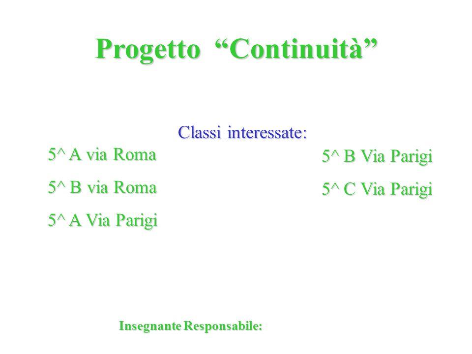 Progetto Continuità 5^ A via Roma 5^ B via Roma 5^ A Via Parigi 5^ B Via Parigi 5^ C Via Parigi Classi interessate: Insegnante Responsabile: