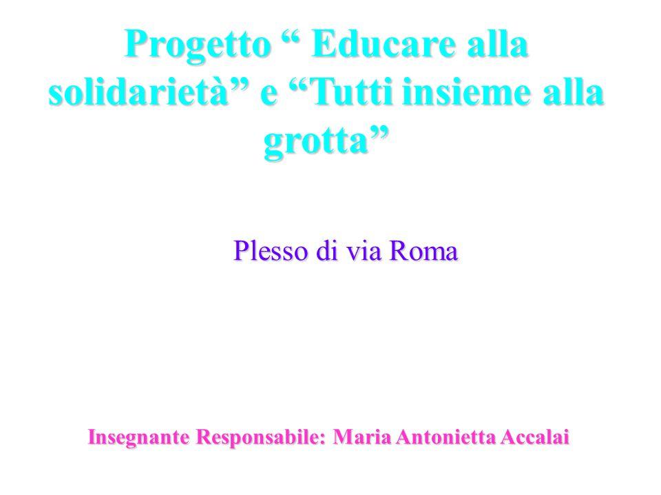 Progetto Educare alla solidarietà e Tutti insieme alla grotta Plesso di via Roma Insegnante Responsabile: Maria Antonietta Accalai