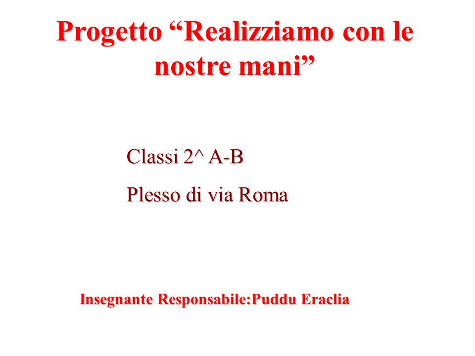 Progetto Realizziamo con le nostre mani Classi 2^ A-B Plesso di via Roma Insegnante Responsabile:Puddu Eraclia