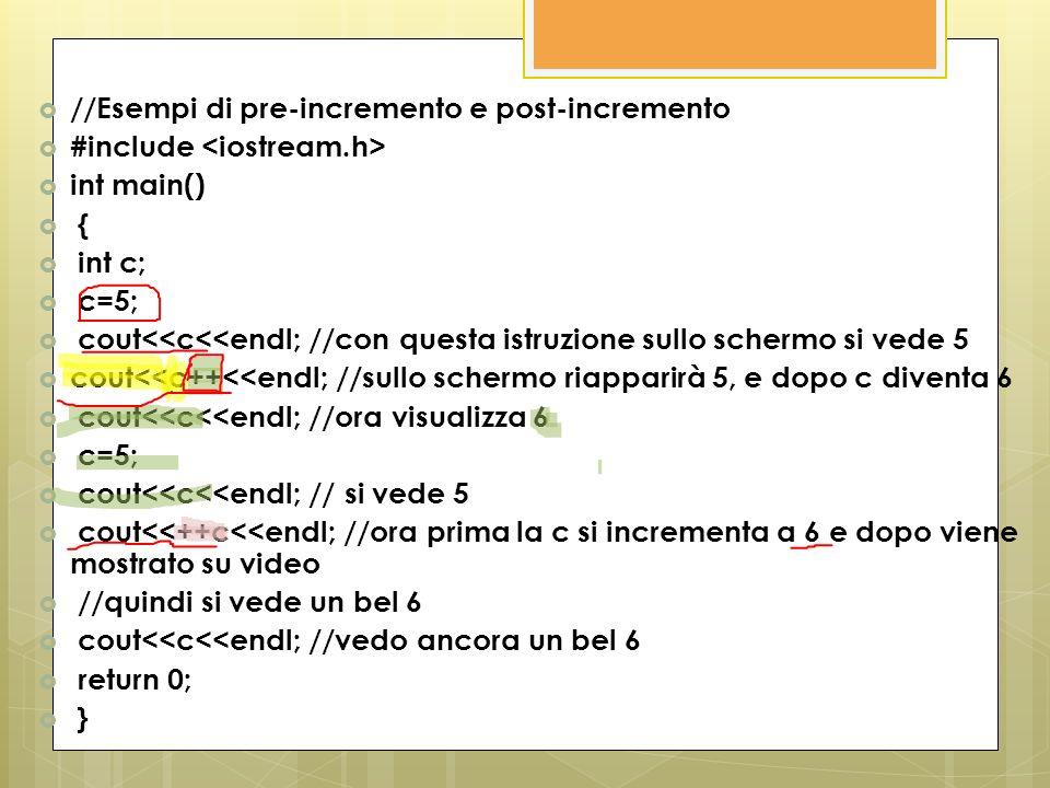 //Esempi di pre-incremento e post-incremento #include int main() { int c; c=5; cout<<c<<endl; //con questa istruzione sullo schermo si vede 5 cout<<c+