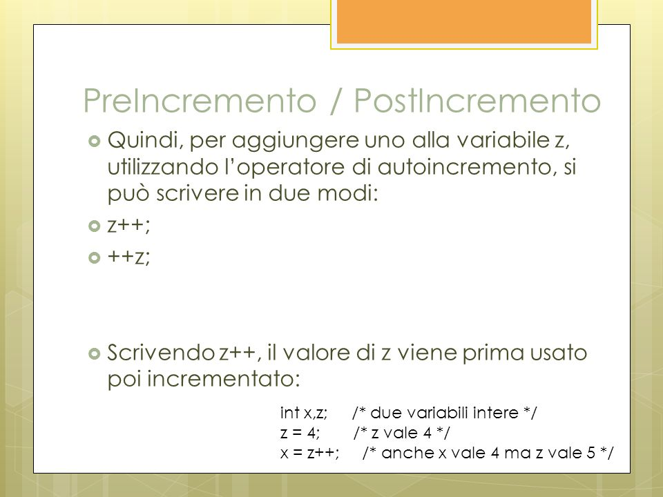 Quindi, per aggiungere uno alla variabile z, utilizzando loperatore di autoincremento, si può scrivere in due modi: z++; ++z; Scrivendo z++, il valore