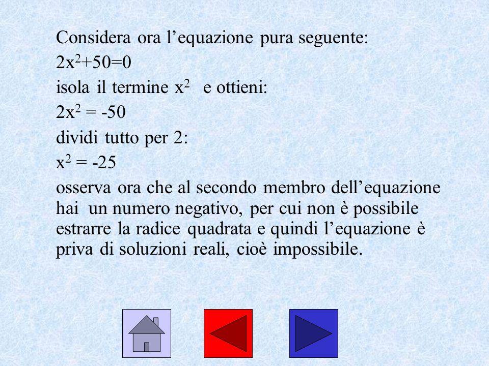 Considera ora lequazione pura seguente: 2x 2 +50=0 isola il termine x 2 e ottieni: 2x 2 = -50 dividi tutto per 2: x 2 = -25 osserva ora che al secondo