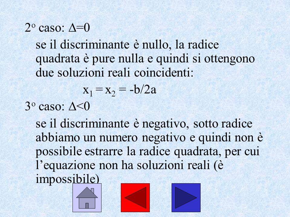 2 o caso: =0 se il discriminante è nullo, la radice quadrata è pure nulla e quindi si ottengono due soluzioni reali coincidenti: x 1 = x 2 = -b/2a 3 o