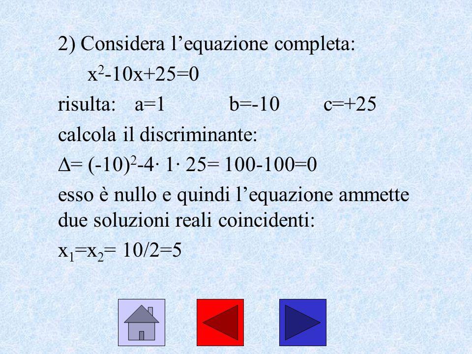 2) Considera lequazione completa: x 2 -10x+25=0 risulta: a=1b=-10c=+25 calcola il discriminante: = (-10) 2 -4· 1· 25= 100-100=0 esso è nullo e quindi
