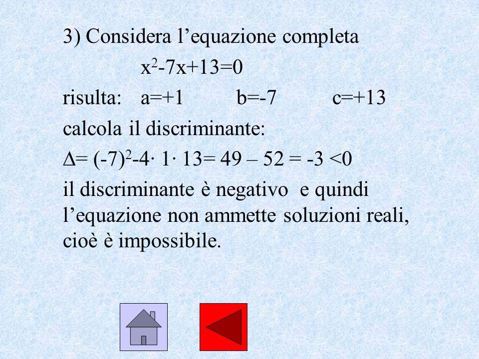 3) Considera lequazione completa x 2 -7x+13=0 risulta: a=+1b=-7c=+13 calcola il discriminante: = (-7) 2 -4· 1· 13= 49 – 52 = -3 <0 il discriminante è