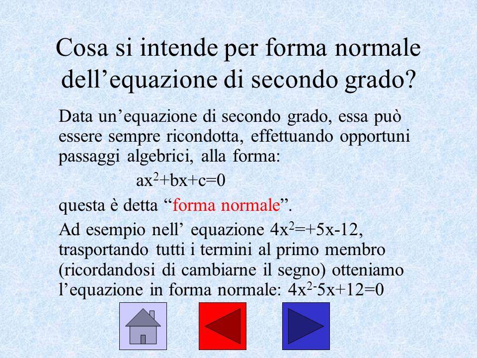 Cosa si intende per forma normale dellequazione di secondo grado? Data unequazione di secondo grado, essa può essere sempre ricondotta, effettuando op