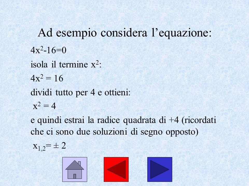 Ad esempio considera lequazione: 4x 2 -16=0 isola il termine x 2 : 4x 2 = 16 dividi tutto per 4 e ottieni: x 2 = 4 e quindi estrai la radice quadrata