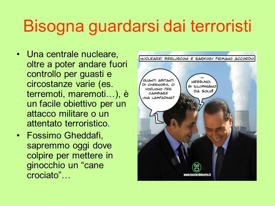Bisogna guardarsi dai terroristi Una centrale nucleare, oltre a poter andare fuori controllo per guasti e circostanze varie (es. terremoti, maremoti…)