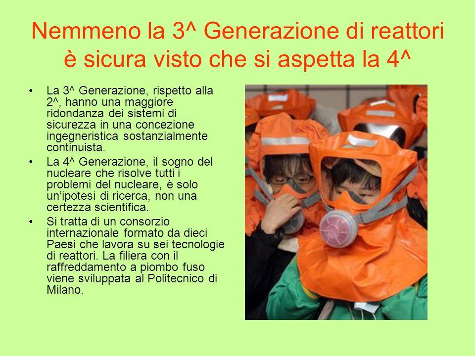 Nemmeno la 3^ Generazione di reattori è sicura visto che si aspetta la 4^ La 3^ Generazione, rispetto alla 2^, hanno una maggiore ridondanza dei siste