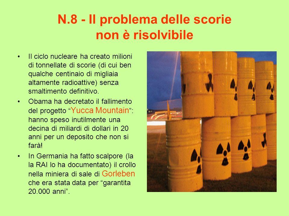 N.8 - Il problema delle scorie non è risolvibile Il ciclo nucleare ha creato milioni di tonnellate di scorie (di cui ben qualche centinaio di migliaia
