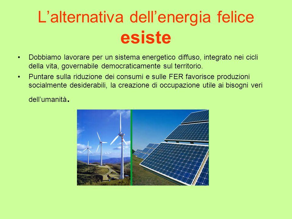 Lalternativa dellenergia felice esiste Dobbiamo lavorare per un sistema energetico diffuso, integrato nei cicli della vita, governabile democraticamen