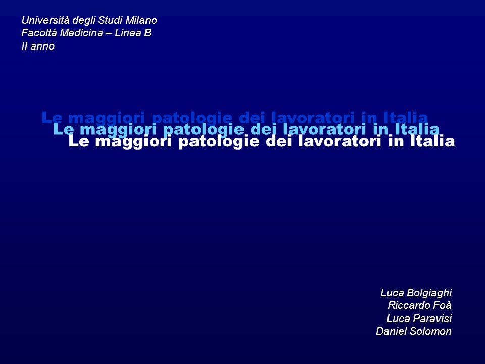 Le maggiori patologie dei lavoratori in Italia Luca Bolgiaghi Riccardo Foà Luca Paravisi Daniel Solomon Le maggiori patologie dei lavoratori in Italia Università degli Studi Milano Facoltà Medicina – Linea B II anno