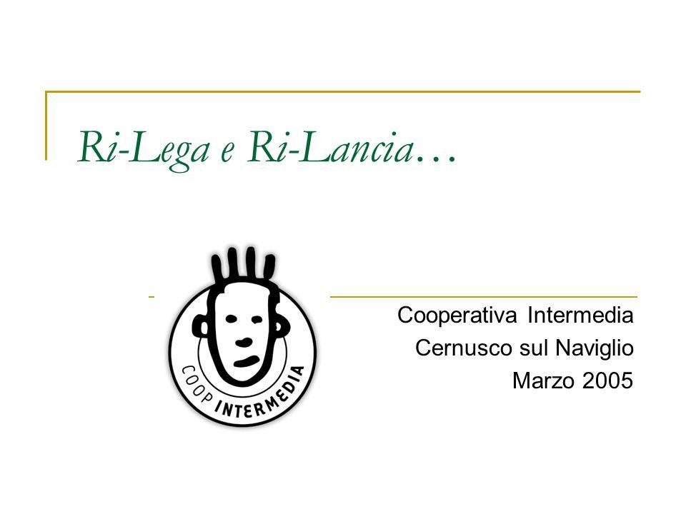 Ri-Lega e Ri-Lancia… Cooperativa Intermedia Cernusco sul Naviglio Marzo 2005